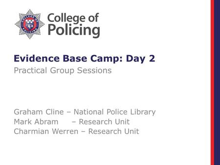 Evidence Base Camp: Day 2 Practical Group Sessions Graham Cline – National Police Library Mark Abram – Research Unit Charmian Werren – Research Unit.