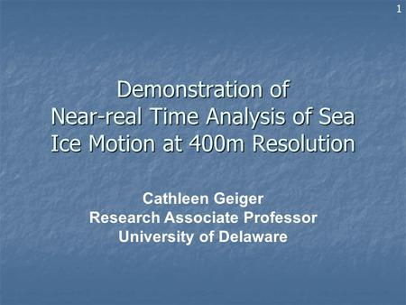 Demonstration of Near-real Time Analysis of Sea Ice Motion at 400m Resolution Cathleen Geiger Research Associate Professor University of Delaware 1.