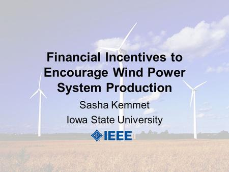 Financial Incentives to Encourage Wind Power System Production Sasha Kemmet Iowa State University.