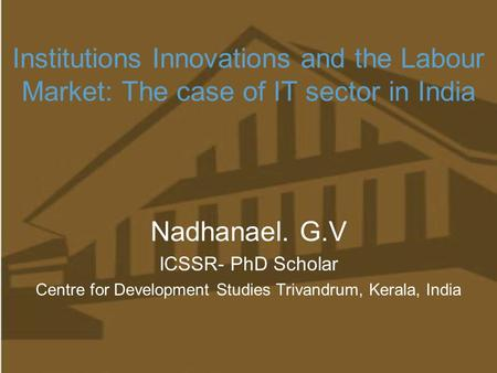 Institutions Innovations and the Labour Market: The case of IT sector in India Nadhanael. G.V ICSSR- PhD Scholar Centre for Development Studies Trivandrum,