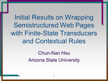 1 Initial Results on Wrapping Semistructured Web Pages with Finite-State Transducers and Contextual Rules Chun-Nan Hsu Arizona State University.