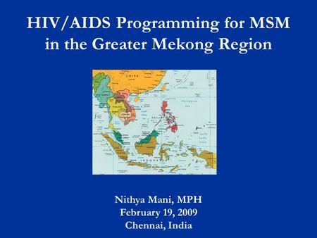 HIV/AIDS Programming for MSM in the Greater Mekong Region Nithya Mani, MPH February 19, 2009 Chennai, India.