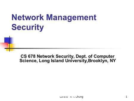 CS 678 P. T. Chung1 Network Management Security CS 678 Network Security, Dept. of Computer Science, Long Island University,Brooklyn, NY.