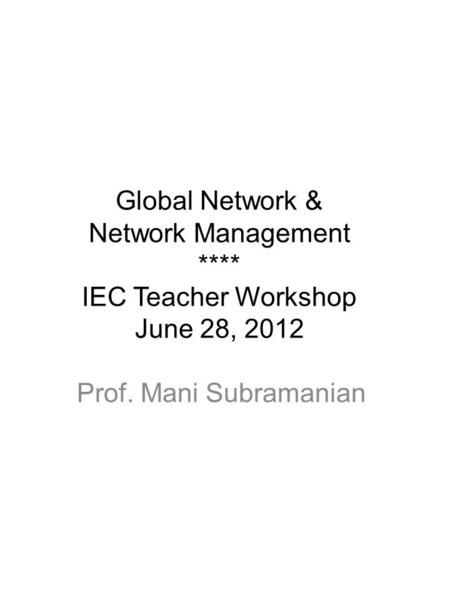 Global Network & Network Management **** IEC Teacher Workshop June 28, 2012 Prof. Mani Subramanian.