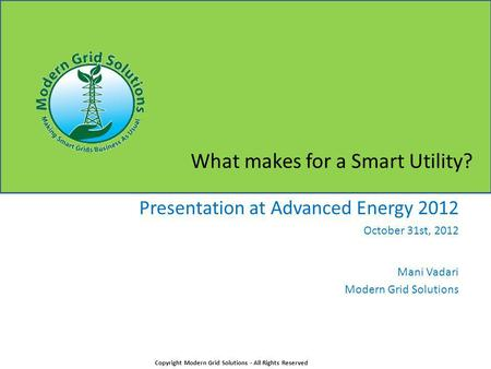 What makes for a Smart Utility? Presentation at Advanced Energy 2012 October 31st, 2012 Mani Vadari Modern Grid Solutions Copyright Modern Grid Solutions.