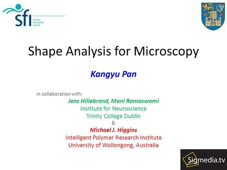 Shape Analysis for Microscopy Kangyu Pan in collaboration with: Jens Hillebrand, Mani Ramaswami Institute for Neuroscience Trinity College Dublin & Michael.