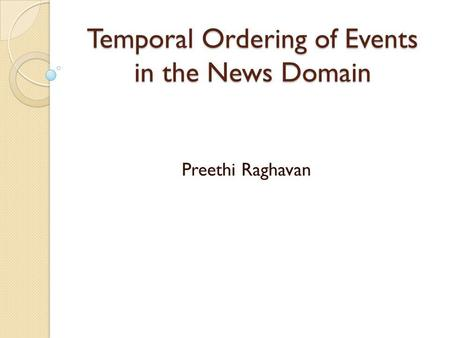 Temporal Ordering of Events in the News Domain Preethi Raghavan.