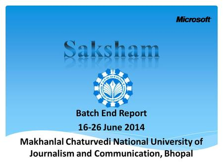 Batch End Report 16-26 June 2014 Makhanlal Chaturvedi National University of Journalism and Communication, Bhopal.