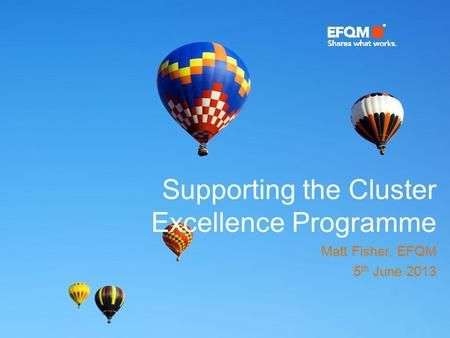 Supporting the Cluster Excellence Programme Matt Fisher, EFQM 5 th June 2013.
