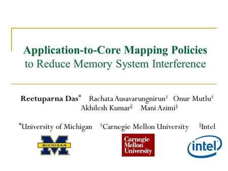 Application-to-Core Mapping Policies to Reduce Memory System Interference Reetuparna Das * Rachata Ausavarungnirun $ Onur Mutlu $ Akhilesh Kumar § Mani.