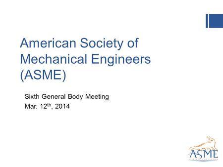 American Society of Mechanical Engineers (ASME) Sixth General Body Meeting Mar. 12 th, 2014.