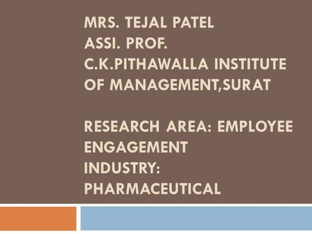 MRS. TEJAL PATEL ASSI. PROF. C.K.PITHAWALLA INSTITUTE OF <strong>MANAGEMENT</strong>,SURAT RESEARCH AREA: <strong>EMPLOYEE</strong> ENGAGEMENT INDUSTRY: PHARMACEUTICAL.