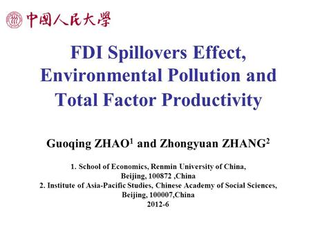 FDI Spillovers Effect, Environmental Pollution and Total Factor Productivity Guoqing ZHAO 1 and Zhongyuan ZHANG 2 1. School of Economics, Renmin University.