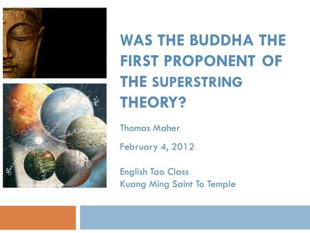 WAS THE BUDDHA THE FIRST PROPONENT OF THE SUPERSTRING THEORY? Thomas Maher February 4, 2012 English Tao Class Kuang Ming Saint To Temple.