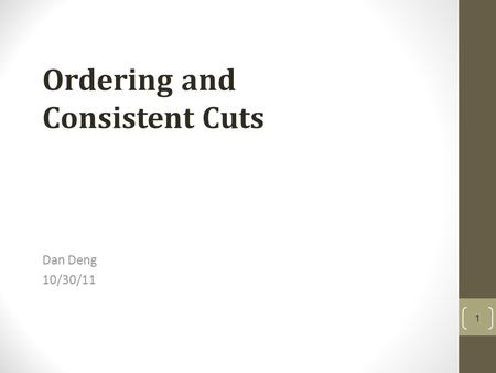 Dan Deng 10/30/11 Ordering and Consistent Cuts 1.
