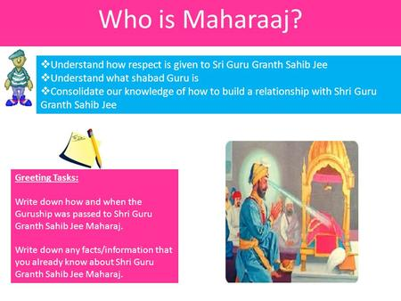 Who is Maharaaj?  Understand how respect is given to Sri Guru Granth Sahib Jee  Understand what shabad Guru is  Consolidate our knowledge of how to.