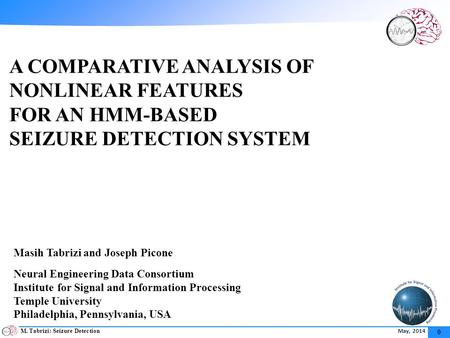 M. Tabrizi: Seizure Detection May, 2014 0 A COMPARATIVE ANALYSIS OF NONLINEAR FEATURES FOR AN HMM-BASED SEIZURE DETECTION SYSTEM Masih Tabrizi and Joseph.