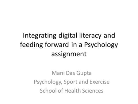 Integrating digital literacy and feeding forward in a Psychology assignment Mani Das Gupta Psychology, Sport and Exercise School of Health Sciences.
