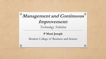 Management and Continuous Improvement: Technology Solution P Mani Joseph Modern College of Business and Science.