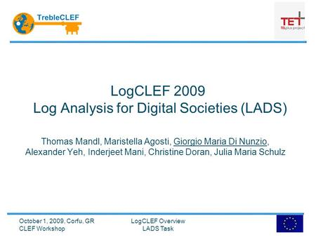 LogCLEF 2009 Log Analysis for Digital Societies (LADS) Thomas Mandl, Maristella Agosti, Giorgio Maria Di Nunzio, Alexander Yeh, Inderjeet Mani, Christine.