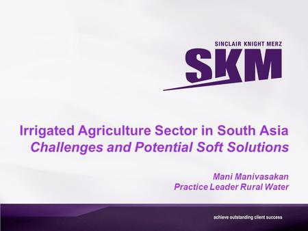 Irrigated Agriculture Sector in South Asia Challenges and Potential Soft Solutions Mani Manivasakan Practice Leader Rural Water.