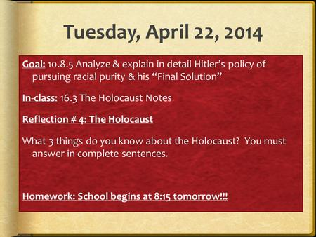 "Tuesday, April 22, 2014 Goal: 10.8.5 Analyze & explain in detail Hitler's policy of pursuing racial purity & his ""Final Solution"" In-class: 16.3 The Holocaust."