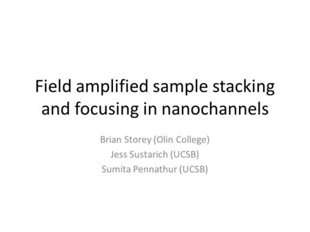 Field amplified sample stacking and focusing in nanochannels Brian Storey (Olin College) Jess Sustarich (UCSB) Sumita Pennathur (UCSB)