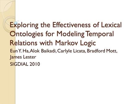 Exploring the Effectiveness of Lexical Ontologies for Modeling Temporal Relations with Markov Logic Eun Y. Ha, Alok Baikadi, Carlyle Licata, Bradford Mott,