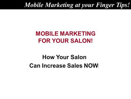 MOBILE MARKETING FOR YOUR SALON! How Your Salon Can Increase Sales NOW ! Mobile Marketing at your Finger Tips!