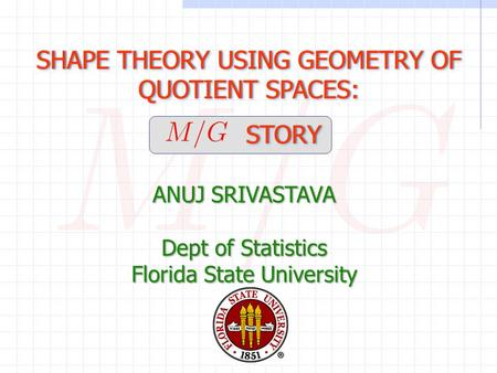 SHAPE THEORY USING GEOMETRY OF QUOTIENT SPACES: STORY STORY SHAPE THEORY USING GEOMETRY OF QUOTIENT SPACES: STORY STORY ANUJ SRIVASTAVA Dept of Statistics.