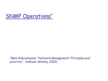 "SNMP Operations * * Mani Subramanian ""Network Management: Principles and practice"", Addison-Wesley, 2000."