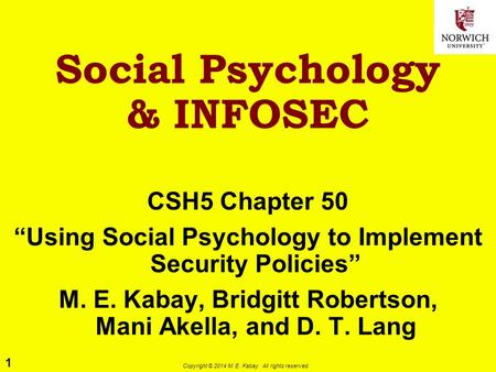 "1 Copyright © 2014 M. E. Kabay. All rights reserved. Social Psychology & INFOSEC CSH5 Chapter 50 ""Using Social Psychology to Implement Security Policies"""