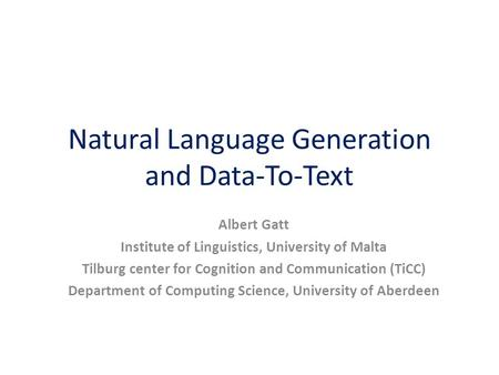 Natural Language Generation and Data-To-Text Albert Gatt Institute of Linguistics, University of Malta Tilburg center for Cognition and Communication (TiCC)