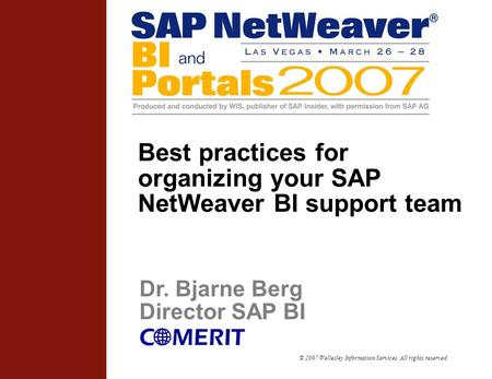 © 2007 Wellesley Information Services. All rights reserved. Best practices for organizing your SAP NetWeaver BI support team Dr. Bjarne Berg Director SAP.