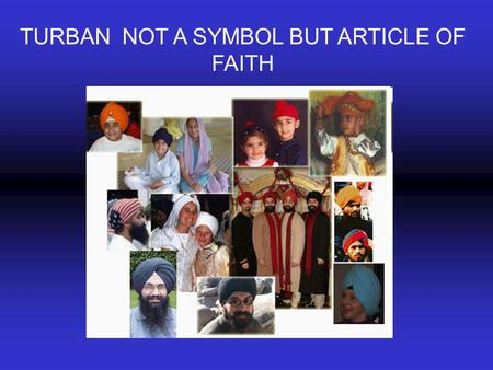 TURBAN NOT A SYMBOL BUT ARTICLE OF FAITH. According to Sikh philosophy The Man who is conceived in Sikh Scriptures as a man with hair and turban on his.