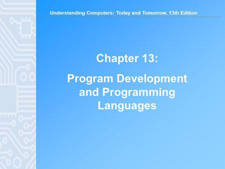 Understanding Computers: Today and Tomorrow, 13th Edition Chapter 13: Program Development and Programming Languages.