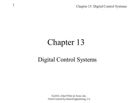 Chapter 13: Digital Control Systems 1 ©2000, John Wiley & Sons, Inc. Nise/Control Systems Engineering, 3/e Chapter 13 Digital Control Systems.