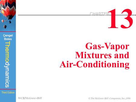 WCB/McGraw-Hill © The McGraw-Hill Companies, Inc.,1998 Thermodynamics Çengel Boles Third Edition 13 CHAPTER Gas-Vapor Mixtures and Air-Conditioning.