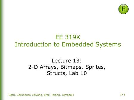 13-1 Bard, Gerstlauer, Valvano, Erez, Telang, Yerraballi EE 319K Introduction to Embedded Systems Lecture 13: 2-D Arrays, Bitmaps, Sprites, Structs, Lab.