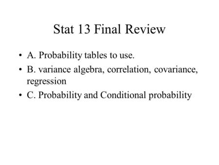 Stat 13 Final Review A. Probability tables to use. B. variance algebra, correlation, covariance, regression C. Probability and Conditional probability.
