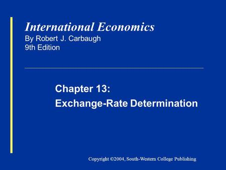 Copyright ©2004, South-Western College Publishing International Economics By Robert J. Carbaugh 9th Edition Chapter 13: Exchange-Rate Determination.