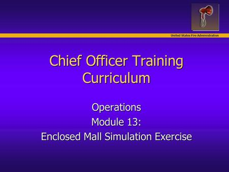 United States Fire Administration Chief Officer Training Curriculum Operations Module 13: Enclosed Mall Simulation Exercise.