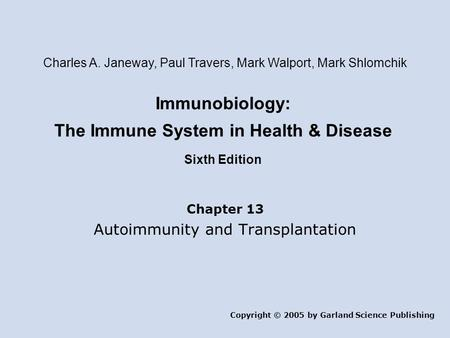 Immunobiology: The Immune System in Health & Disease Sixth Edition Chapter 13 Autoimmunity and Transplantation Copyright © 2005 by Garland Science Publishing.