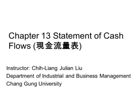 Chapter 13 Statement of Cash Flows ( 現金流量表 ) Instructor: Chih-Liang Julian Liu Department of Industrial and Business Management Chang Gung University.