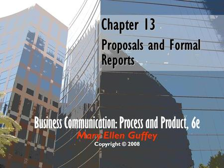 Business Communication: Process and Product, 6e Mary Ellen Guffey Copyright © 2008 Chapter 13 Proposals and Formal Reports.
