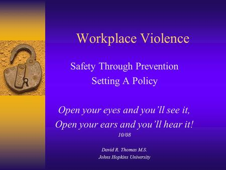 Workplace Violence Safety Through Prevention Setting A Policy Open your eyes and you'll see it, Open your ears and you'll hear it! 10/08 David R. Thomas.