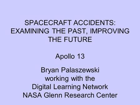 SPACECRAFT ACCIDENTS: EXAMINING THE PAST, IMPROVING THE FUTURE Apollo 13 Bryan Palaszewski working with the Digital Learning Network NASA Glenn Research.