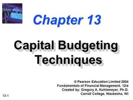 13-1 Chapter 13 Capital Budgeting Techniques © Pearson Education Limited 2004 Fundamentals of Financial Management, 12/e Created by: Gregory A. Kuhlemeyer,