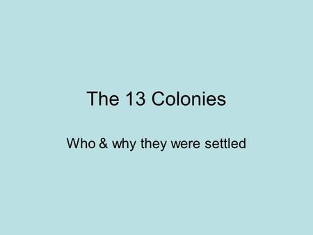The 13 Colonies Who & why they were settled. New England Massachusetts Settled for Religious Freedom by the Pilgrims. Founders: John Winthrop, William.