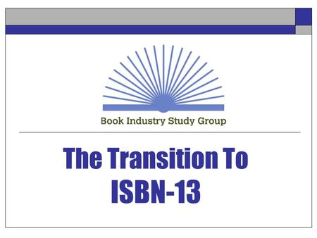 The Transition To ISBN-13. NASTA – Biloxi – July 25, 2005 2 Agenda  Book Industry Study Group  ISBN-10 Transitions To ISBN-13  What is the transition?